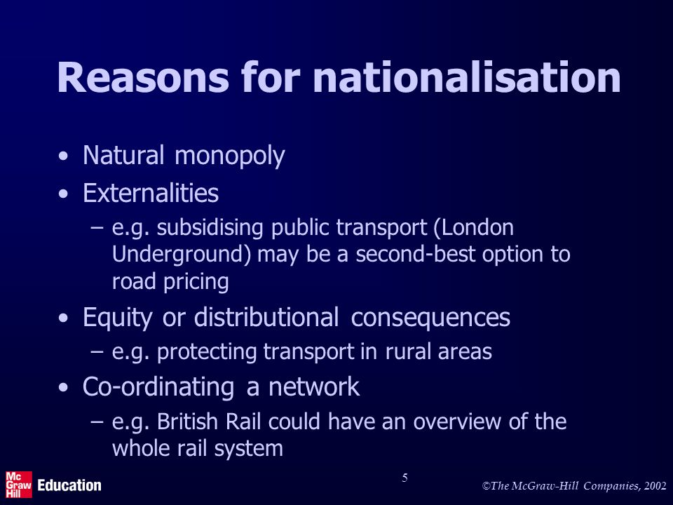 © The McGraw-Hill Companies, 2002 5 Reasons for nationalisation Natural monopoly Externalities –e.g.