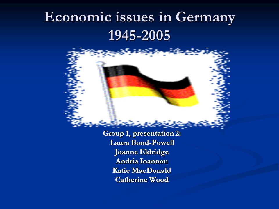 Economic issues in Germany 1945-2005 Group 1, presentation 2: Laura Bond-Powell Joanne Eldridge Andria Ioannou Katie MacDonald Catherine Wood