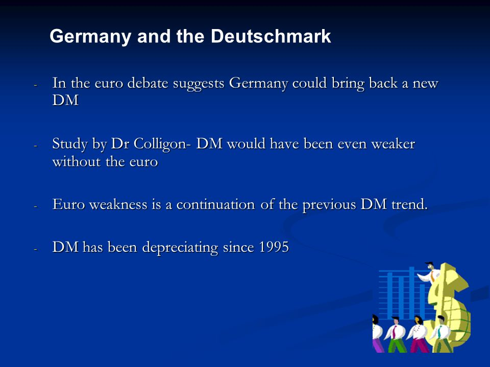 - In the euro debate suggests Germany could bring back a new DM - Study by Dr Colligon- DM would have been even weaker without the euro - Euro weaknes