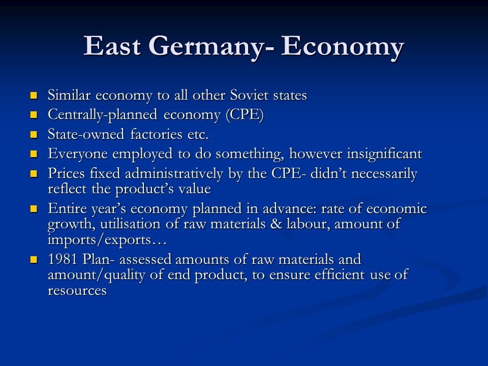 East Germany- Economy Similar economy to all other Soviet states Similar economy to all other Soviet states Centrally-planned economy (CPE) Centrally-