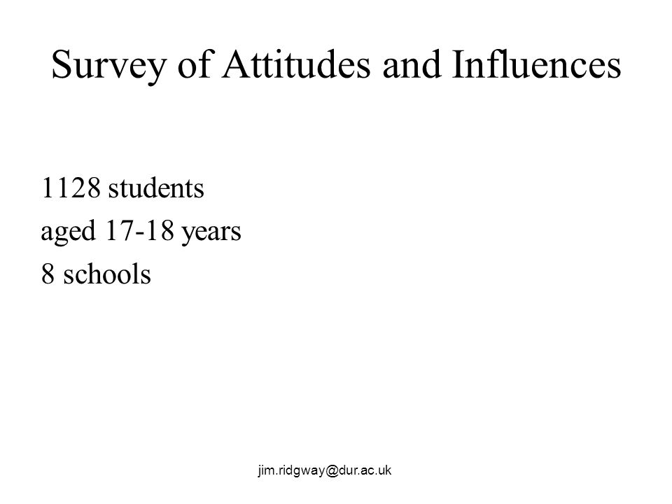 jim.ridgway@dur.ac.uk Survey of Attitudes and Influences 1128 students aged 17-18 years 8 schools