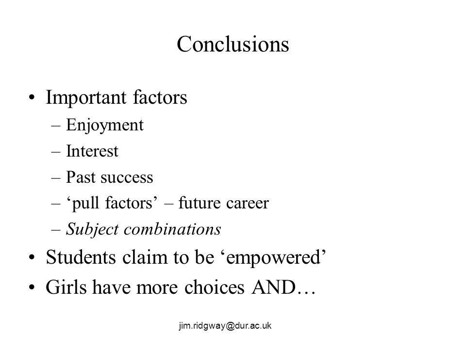 Conclusions Important factors –Enjoyment –Interest –Past success –pull factors – future career –Subject combinations Students claim to be empowered Gi