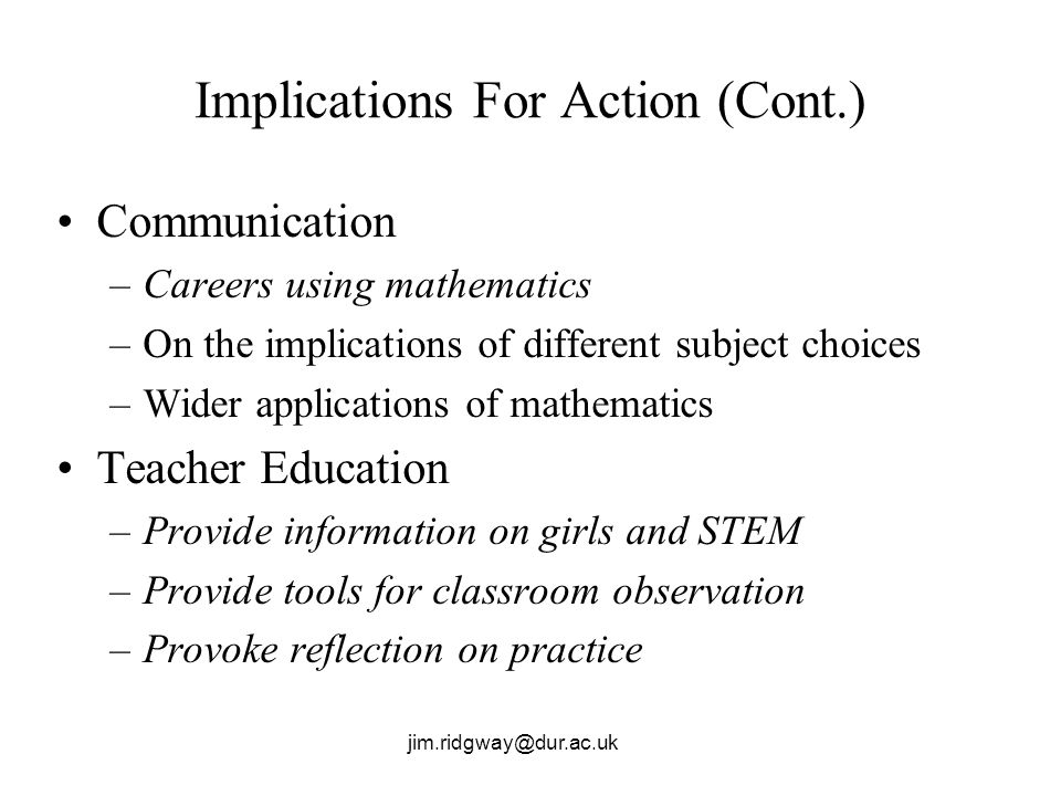 jim.ridgway@dur.ac.uk Implications For Action (Cont.) Communication –Careers using mathematics –On the implications of different subject choices –Wide