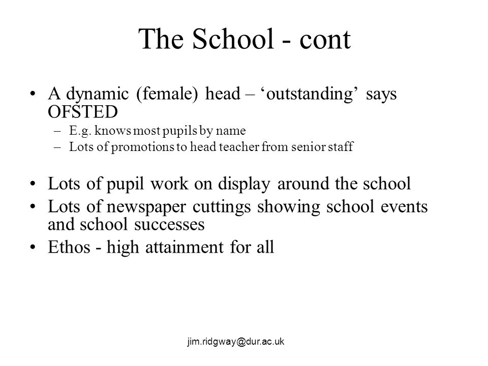 jim.ridgway@dur.ac.uk The School - cont A dynamic (female) head – outstanding says OFSTED –E.g.