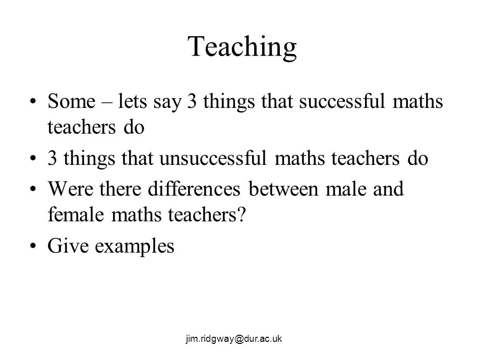 jim.ridgway@dur.ac.uk Teaching Some – lets say 3 things that successful maths teachers do 3 things that unsuccessful maths teachers do Were there diff