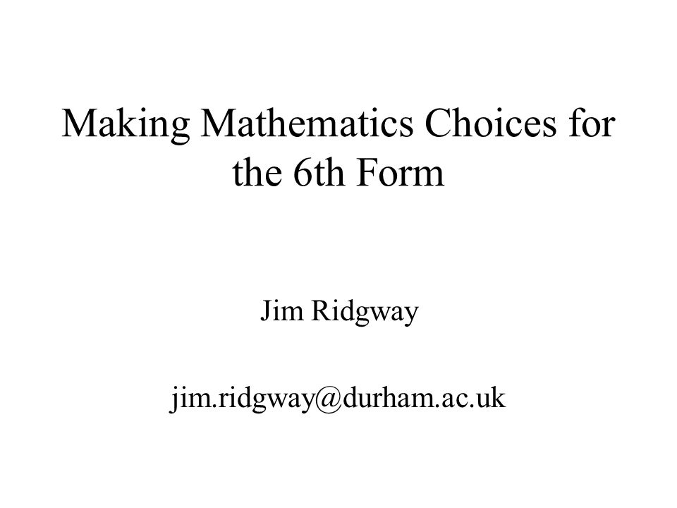 Making Mathematics Choices for the 6th Form Jim Ridgway jim.ridgway@durham.ac.uk