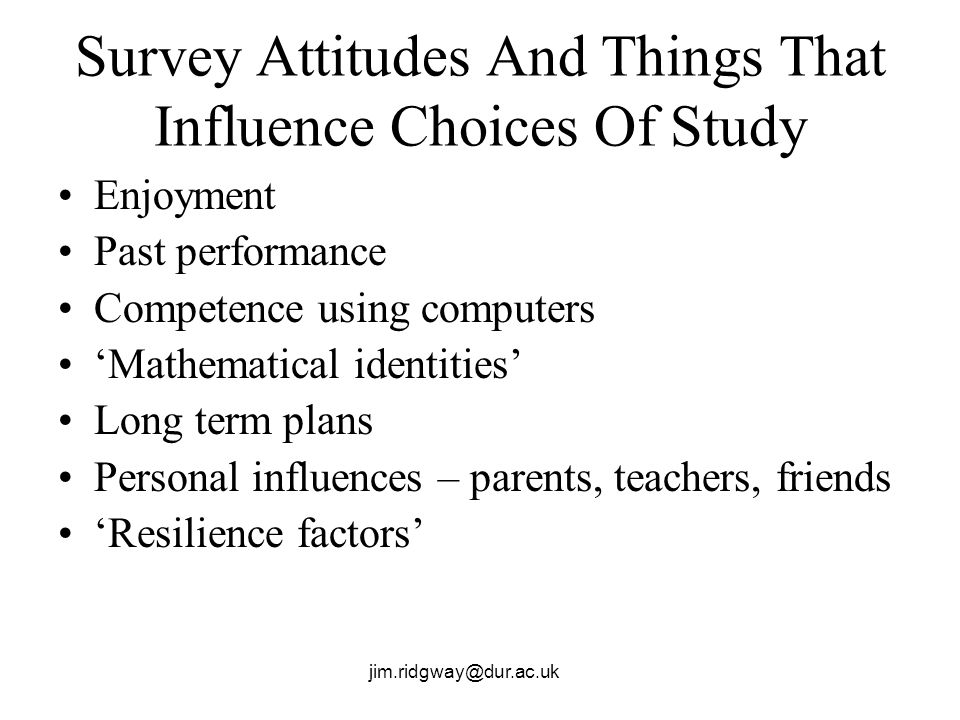 jim.ridgway@dur.ac.uk Survey Attitudes And Things That Influence Choices Of Study Enjoyment Past performance Competence using computers Mathematical i