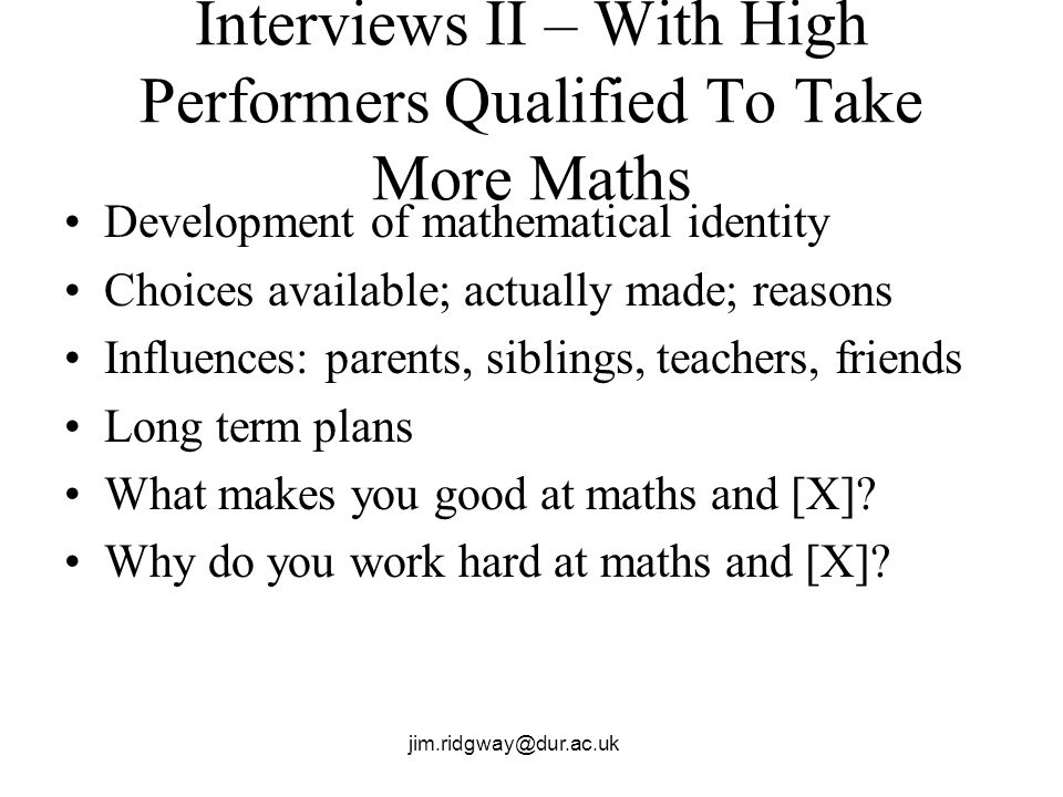 jim.ridgway@dur.ac.uk Interviews II – With High Performers Qualified To Take More Maths Development of mathematical identity Choices available; actual