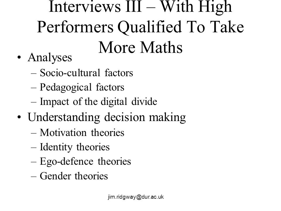 jim.ridgway@dur.ac.uk Interviews III – With High Performers Qualified To Take More Maths Analyses –Socio-cultural factors –Pedagogical factors –Impact
