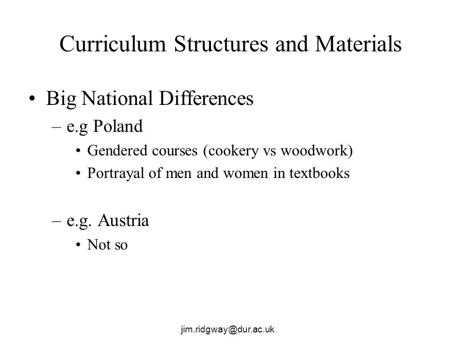 jim.ridgway@dur.ac.uk Curriculum Structures and Materials Big National Differences –e.g Poland Gendered courses (cookery vs woodwork) Portrayal of men