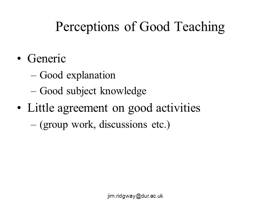 jim.ridgway@dur.ac.uk Perceptions of Good Teaching Generic –Good explanation –Good subject knowledge Little agreement on good activities –(group work, discussions etc.)