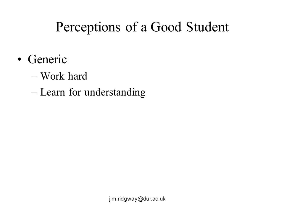 jim.ridgway@dur.ac.uk Perceptions of a Good Student Generic –Work hard –Learn for understanding