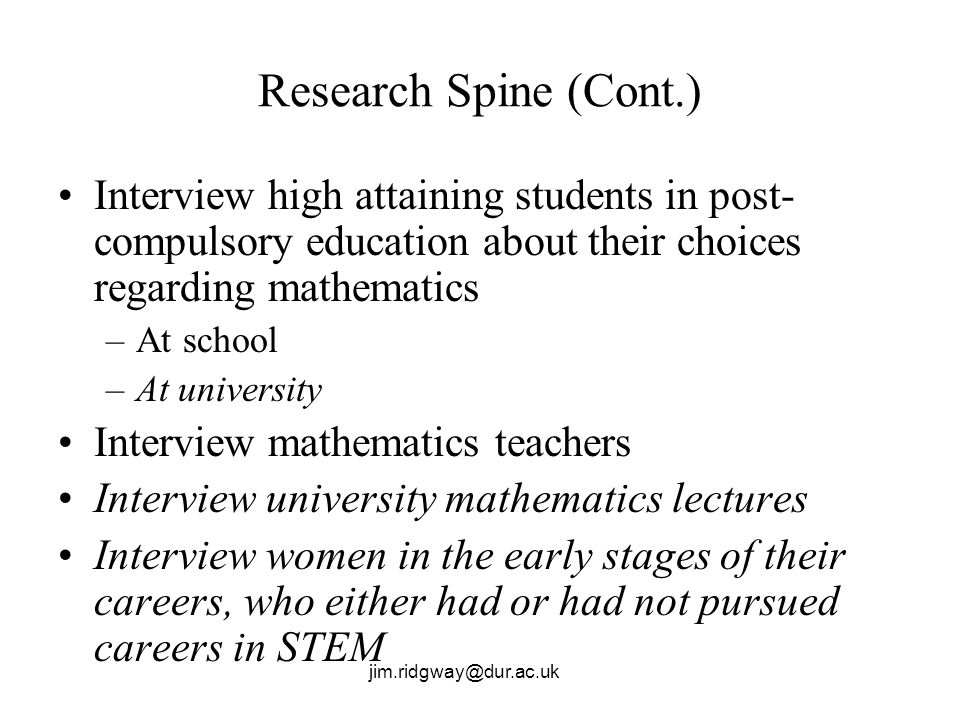 jim.ridgway@dur.ac.uk Research Spine (Cont.) Interview high attaining students in post- compulsory education about their choices regarding mathematics –At school –At university Interview mathematics teachers Interview university mathematics lectures Interview women in the early stages of their careers, who either had or had not pursued careers in STEM