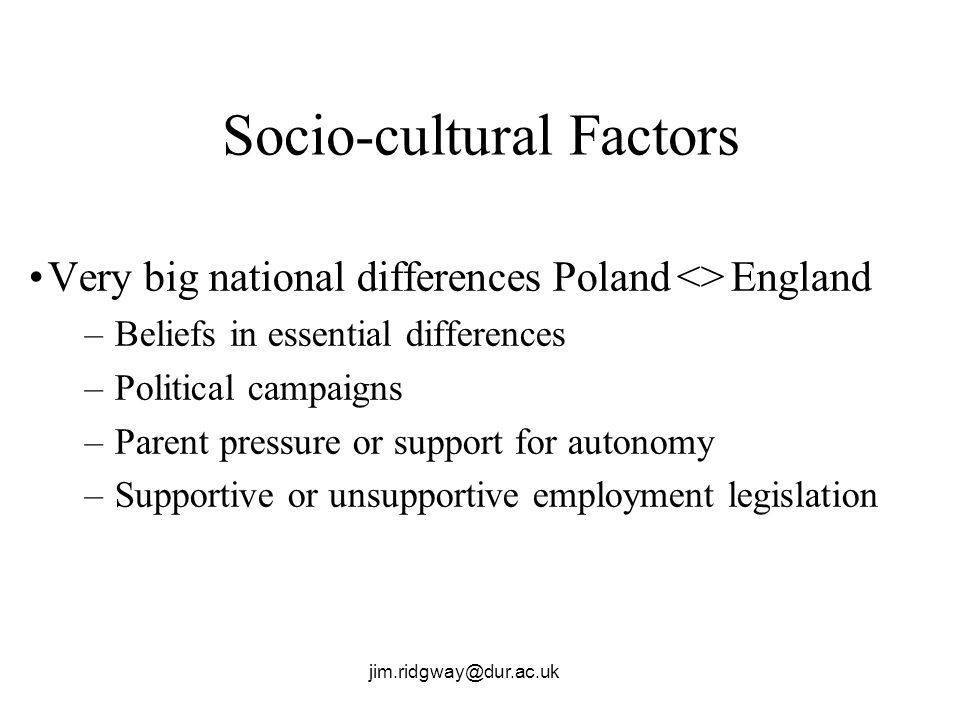 jim.ridgway@dur.ac.uk Socio-cultural Factors Very big national differences Poland <> England –Beliefs in essential differences –Political campaigns –Parent pressure or support for autonomy –Supportive or unsupportive employment legislation
