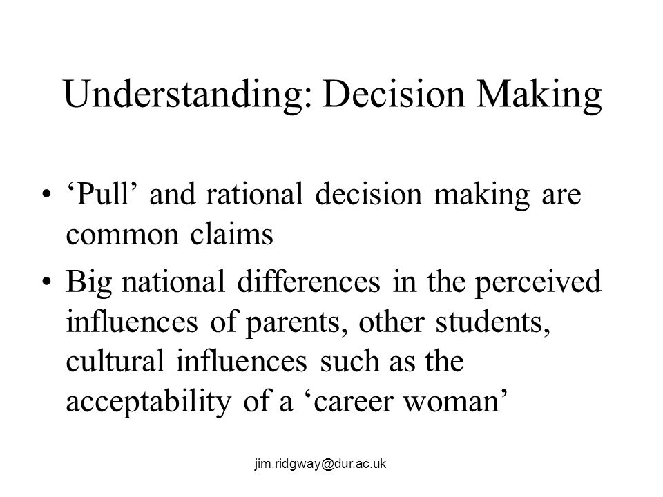 jim.ridgway@dur.ac.uk Understanding: Decision Making Pull and rational decision making are common claims Big national differences in the perceived influences of parents, other students, cultural influences such as the acceptability of a career woman