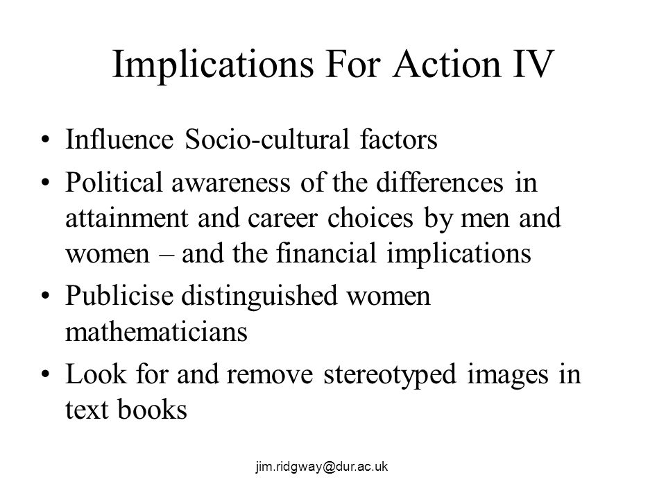 jim.ridgway@dur.ac.uk Implications For Action IV Influence Socio-cultural factors Political awareness of the differences in attainment and career choices by men and women – and the financial implications Publicise distinguished women mathematicians Look for and remove stereotyped images in text books