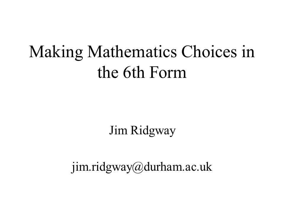 Making Mathematics Choices in the 6th Form Jim Ridgway jim.ridgway@durham.ac.uk