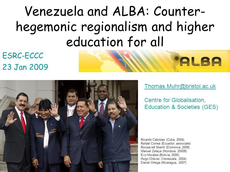 Venezuela and ALBA: Counter- hegemonic regionalism and higher education for all ESRC-ECCC 23 Jan 2009 Thomas.Muhr@bristol.ac.uk Centre for Globalisati