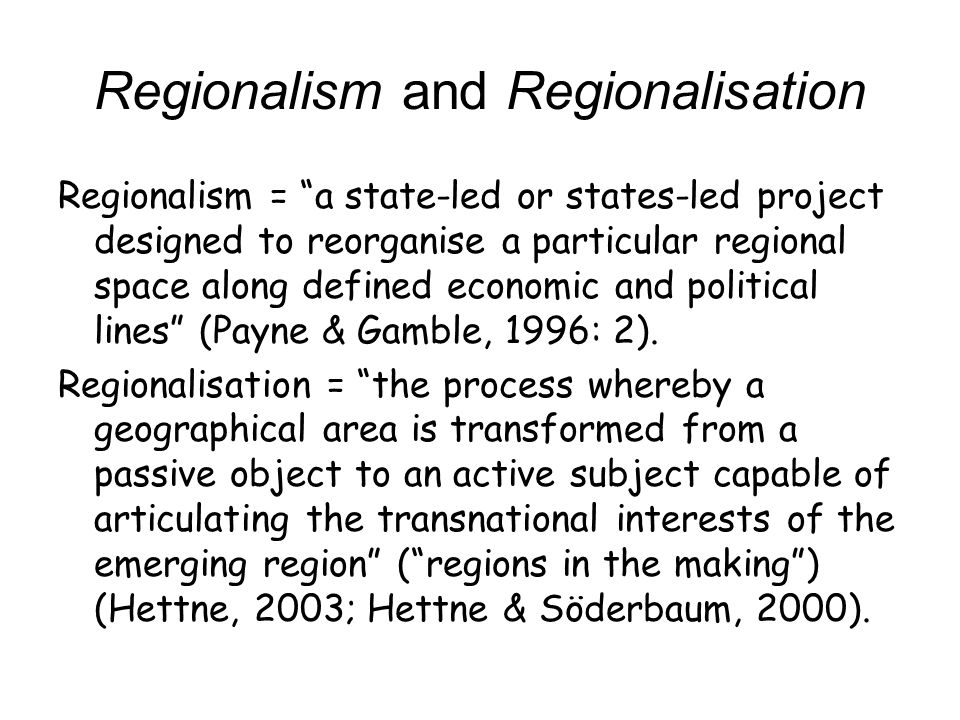 Regionalism and Regionalisation Regionalism = a state-led or states-led project designed to reorganise a particular regional space along defined econo