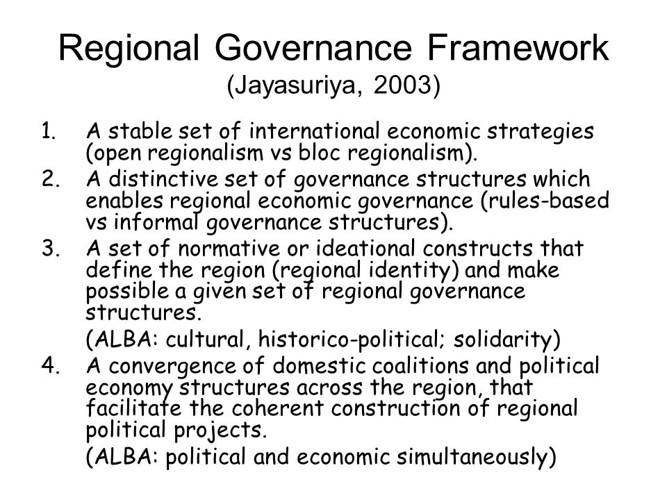 Regional Governance Framework (Jayasuriya, 2003) 1.A stable set of international economic strategies (open regionalism vs bloc regionalism). 2.A disti