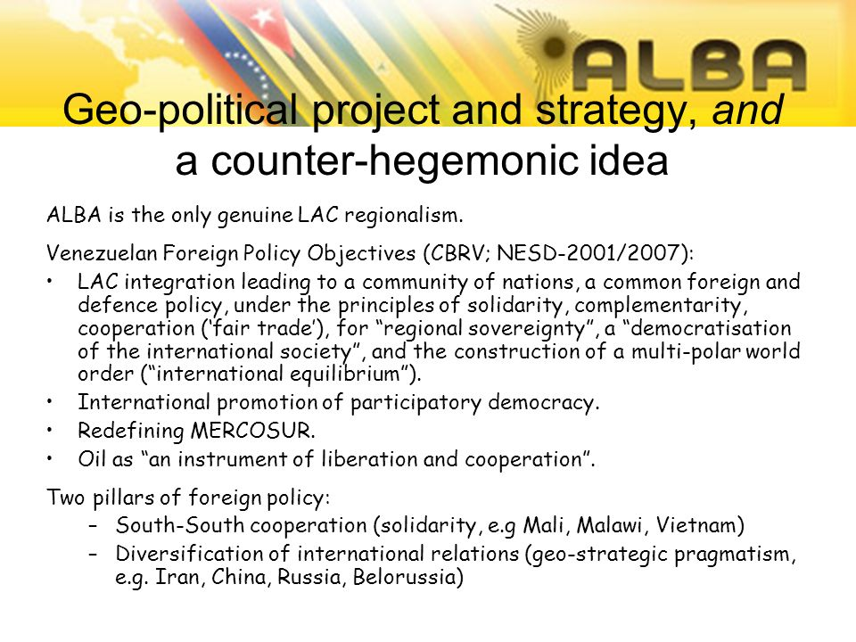 Geo-political project and strategy, and a counter-hegemonic idea ALBA is the only genuine LAC regionalism. Venezuelan Foreign Policy Objectives (CBRV;