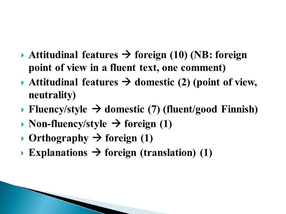 Attitudinal features foreign (10) (NB: foreign point of view in a fluent text, one comment) Attitudinal features domestic (2) (point of view, neutrality) Fluency/style domestic (7) (fluent/good Finnish) Non-fluency/style foreign (1) Orthography foreign (1) Explanations foreign (translation) (1)