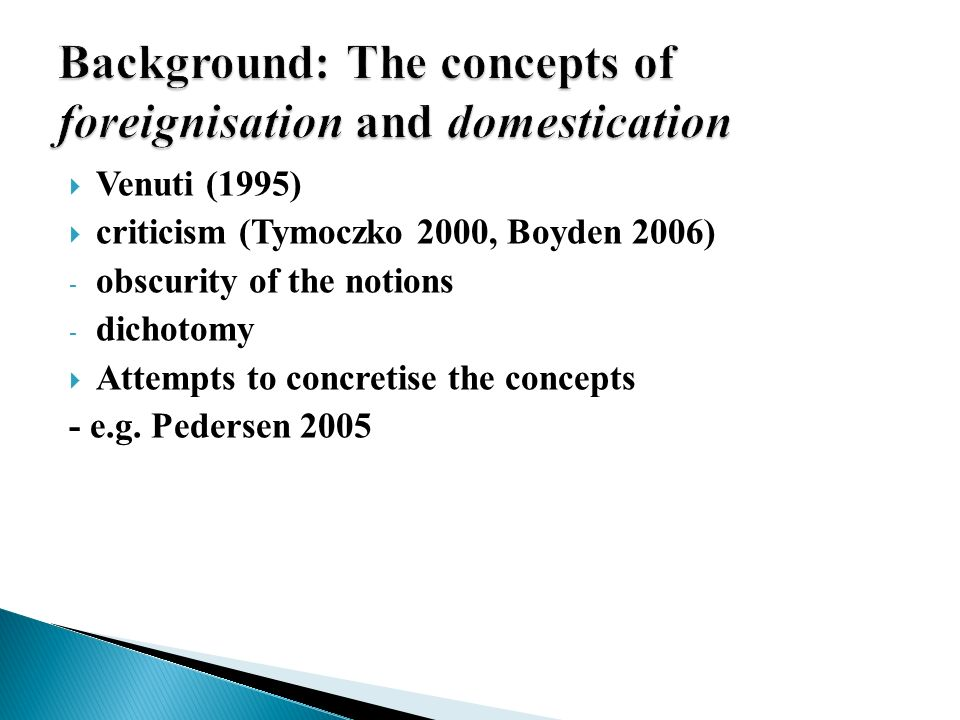 Venuti (1995) criticism (Tymoczko 2000, Boyden 2006) - obscurity of the notions - dichotomy Attempts to concretise the concepts - e.g.