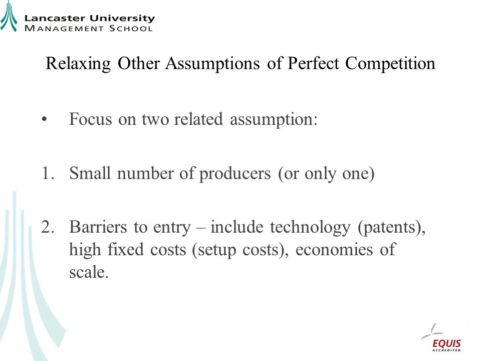 Relaxing Other Assumptions of Perfect Competition Focus on two related assumption: 1.Small number of producers (or only one) 2.Barriers to entry – inc