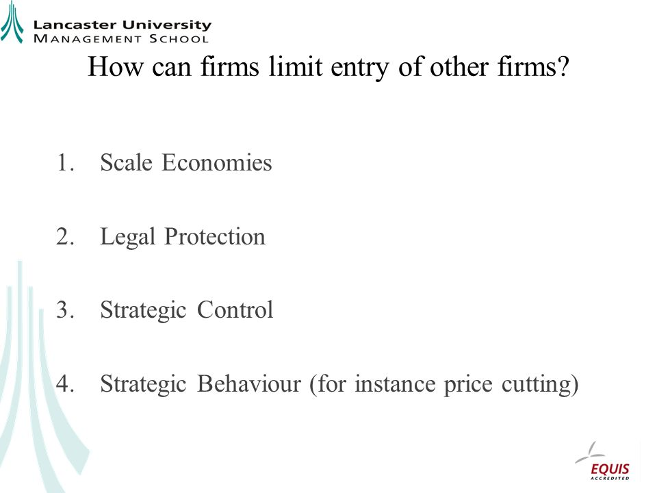 How can firms limit entry of other firms? 1.Scale Economies 2.Legal Protection 3.Strategic Control 4.Strategic Behaviour (for instance price cutting)