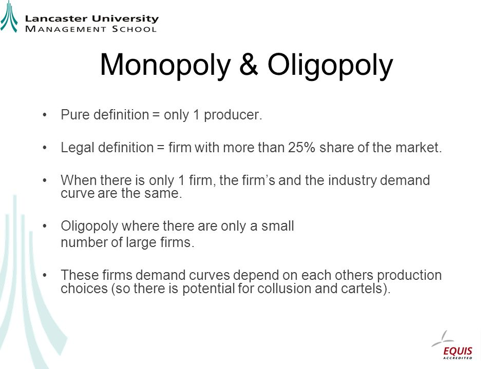 Monopoly & Oligopoly Pure definition = only 1 producer. Legal definition = firm with more than 25% share of the market. When there is only 1 firm, the
