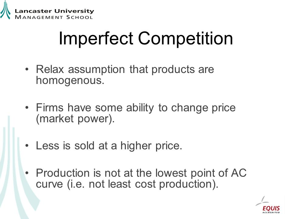 Imperfect Competition Relax assumption that products are homogenous. Firms have some ability to change price (market power). Less is sold at a higher