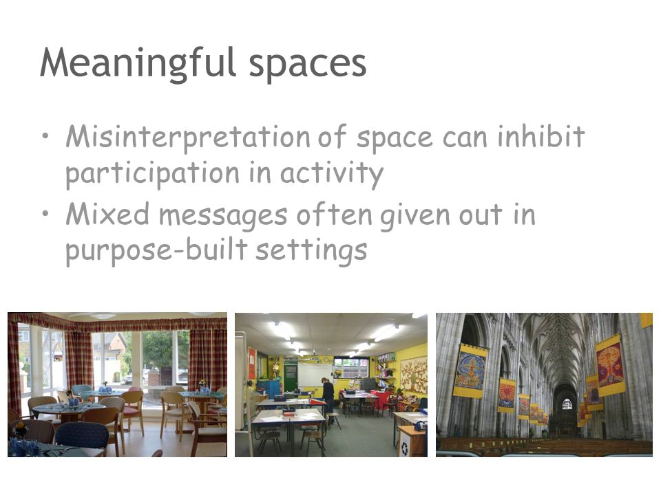 Meaningful spaces Misinterpretation of space can inhibit participation in activity Mixed messages often given out in purpose-built settings
