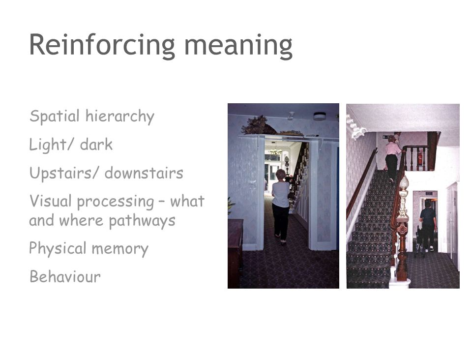 Reinforcing meaning Spatial hierarchy Light/ dark Upstairs/ downstairs Visual processing – what and where pathways Physical memory Behaviour