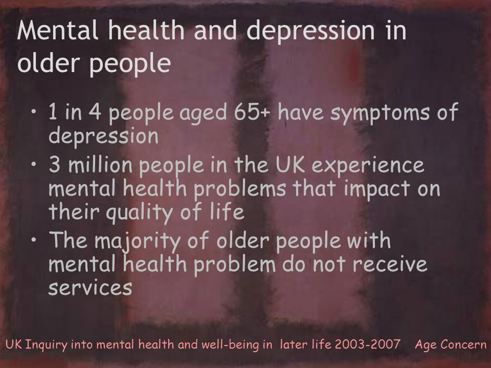 Mental health and depression in older people 1 in 4 people aged 65+ have symptoms of depression 3 million people in the UK experience mental health pr