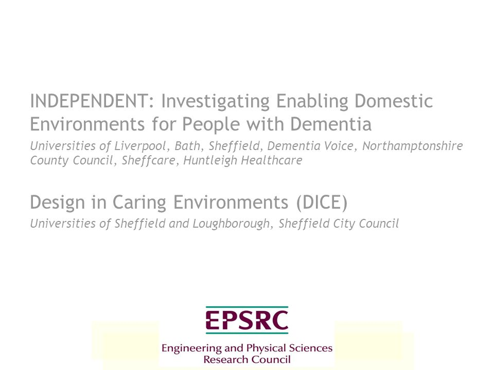 INDEPENDENT: Investigating Enabling Domestic Environments for People with Dementia Universities of Liverpool, Bath, Sheffield, Dementia Voice, Northam