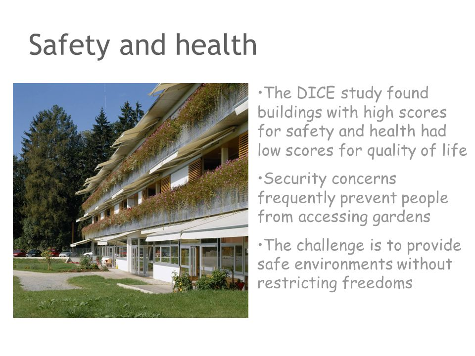 Safety and health The DICE study found buildings with high scores for safety and health had low scores for quality of life Security concerns frequentl