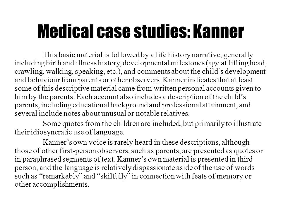 Medical case studies: Kanner This basic material is followed by a life history narrative, generally including birth and illness history, developmental
