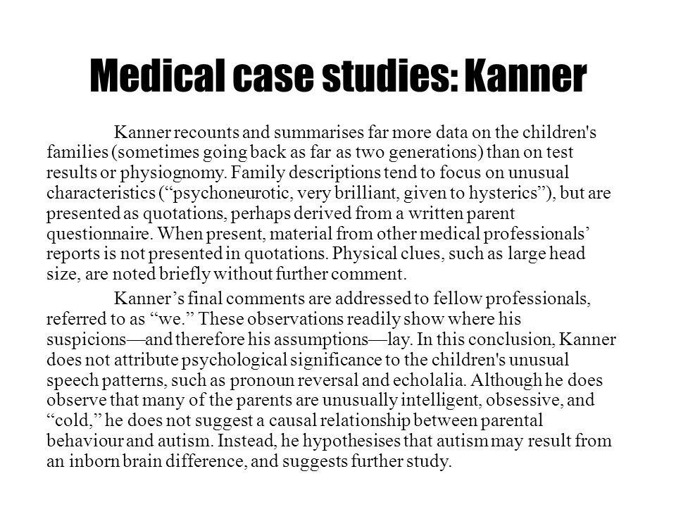 Medical case studies: Kanner Kanner recounts and summarises far more data on the children's families (sometimes going back as far as two generations)