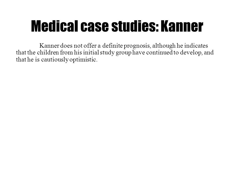 Medical case studies: Kanner Kanner does not offer a definite prognosis, although he indicates that the children from his initial study group have con
