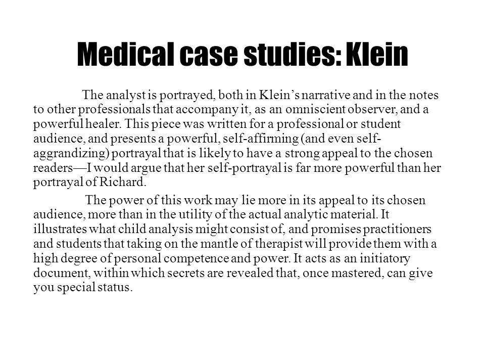Medical case studies: Klein The analyst is portrayed, both in Kleins narrative and in the notes to other professionals that accompany it, as an omnisc