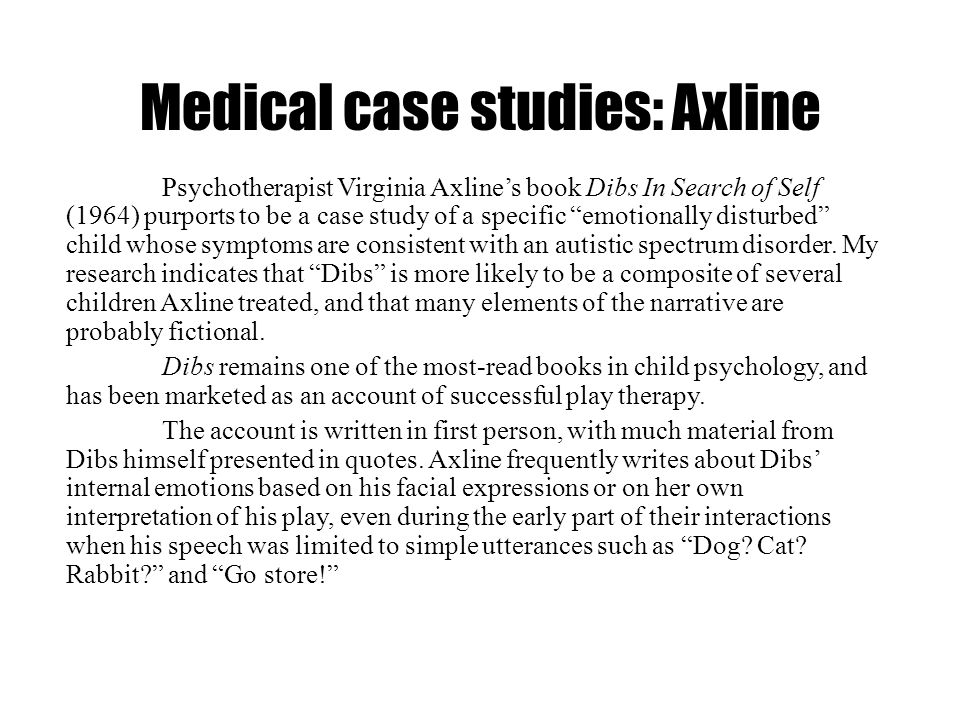 Medical case studies: Axline Psychotherapist Virginia Axlines book Dibs In Search of Self (1964) purports to be a case study of a specific emotionally