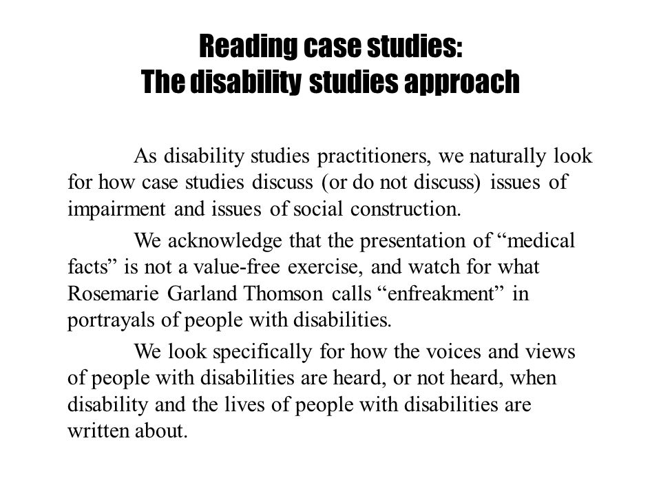 Reading case studies: The disability studies approach As disability studies practitioners, we naturally look for how case studies discuss (or do not d