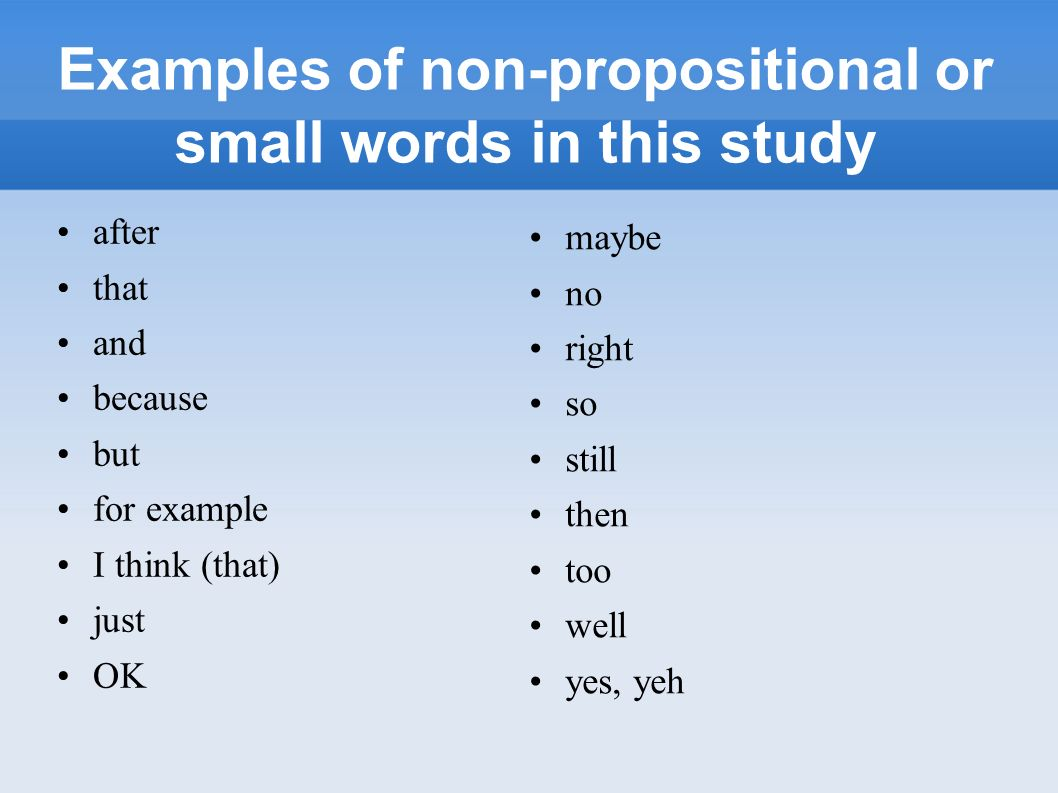 Examples of non-propositional or small words in this study after that and because but for example I think (that) just OK maybe no right so still then