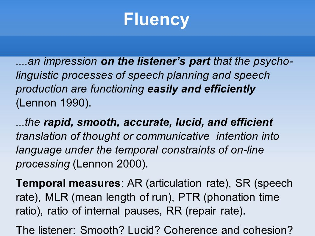 Fluency....an impression on the listeners part that the psycho- linguistic processes of speech planning and speech production are functioning easily a