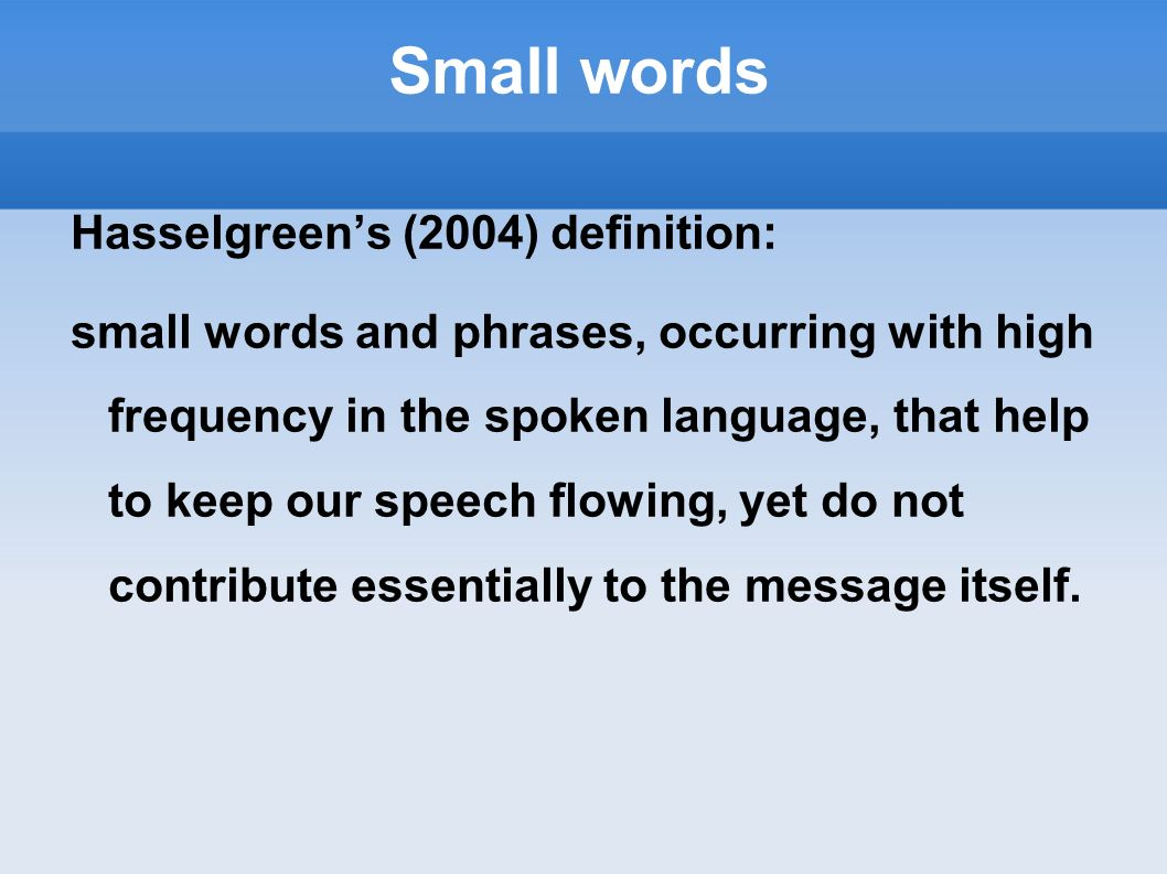 Small words Hasselgreens (2004) definition: small words and phrases, occurring with high frequency in the spoken language, that help to keep our speec