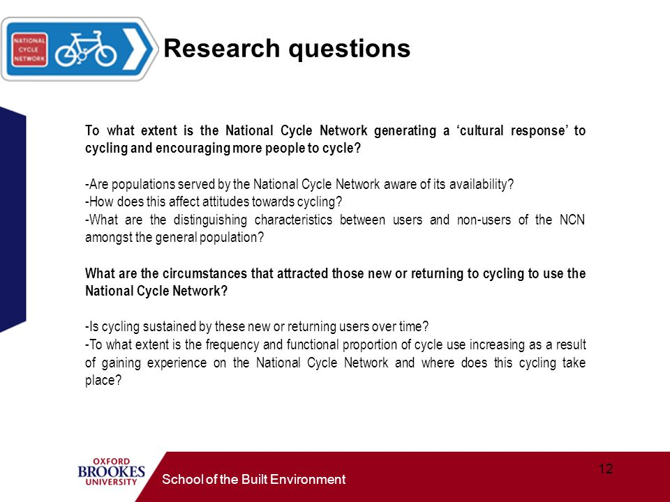 12 School of the Built Environment Research questions To what extent is the National Cycle Network generating a cultural response to cycling and encouraging more people to cycle.