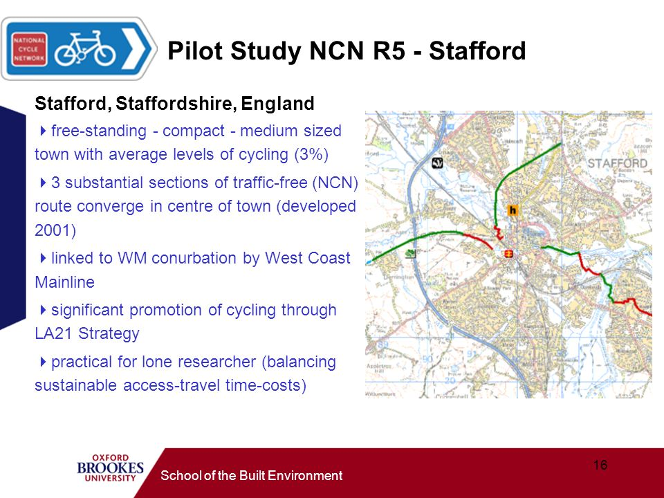 16 School of the Built Environment Pilot Study NCN R5 - Stafford Stafford, Staffordshire, England free-standing - compact - medium sized town with average levels of cycling (3%) 3 substantial sections of traffic-free (NCN) route converge in centre of town (developed 2001) linked to WM conurbation by West Coast Mainline significant promotion of cycling through LA21 Strategy practical for lone researcher (balancing sustainable access-travel time-costs)