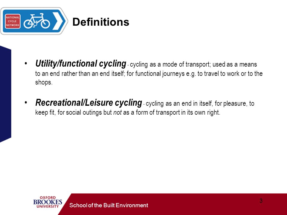 3 School of the Built Environment Definitions Utility/functional cycling - cycling as a mode of transport; used as a means to an end rather than an end itself; for functional journeys e.g.