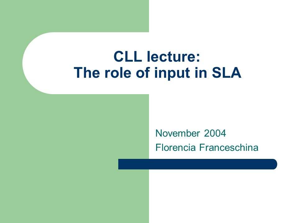 CLL lecture: The role of input in SLA November 2004 Florencia Franceschina