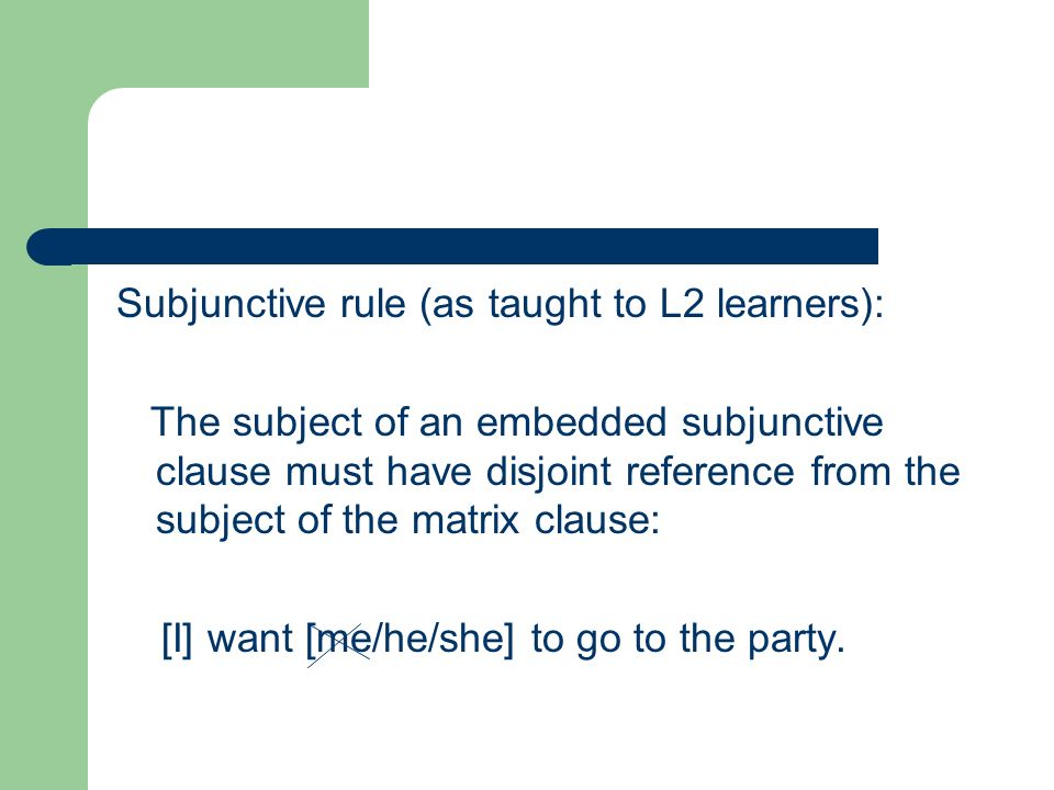 Subjunctive rule (as taught to L2 learners): The subject of an embedded subjunctive clause must have disjoint reference from the subject of the matrix